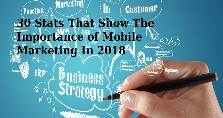 Thirty Stats That Show The Importance of Mobile Marketing In 2018 - Image 1