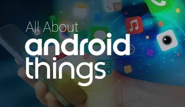 All You Need to Know about Android Things – the IoT Platform - Image 1