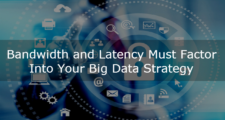 Bandwidth and Latency Must Factor Into Your Big Data Strategy - Image 1