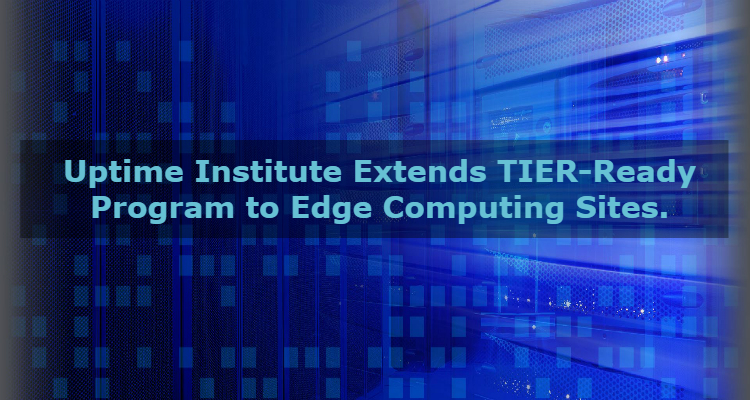 Uptime Institute Extends TIER-Ready Program to Edge Computing Sites. - Image 1