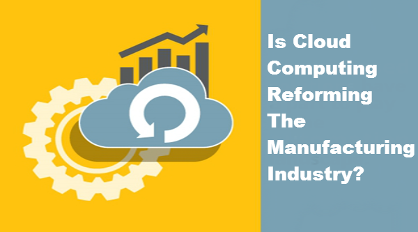 Is Cloud Computing Reforming The Manufacturing Industry? - Image 1